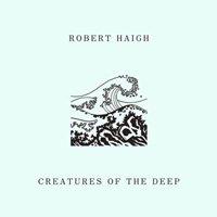 Robert Haigh / Creatures Of The Deep