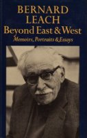 Bernard Leach: Beyond East and West Memoirs, Portraits and Essays バーナード・リーチ