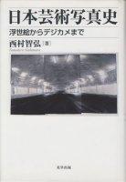 日本芸術写真史 浮世絵からデジカメまで 西村智弘