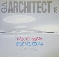 GAアーキテクト18 KAZUYO SEJIMA+RYUE NISHIZAWA 妹島和世+西沢立衛 1987-2006